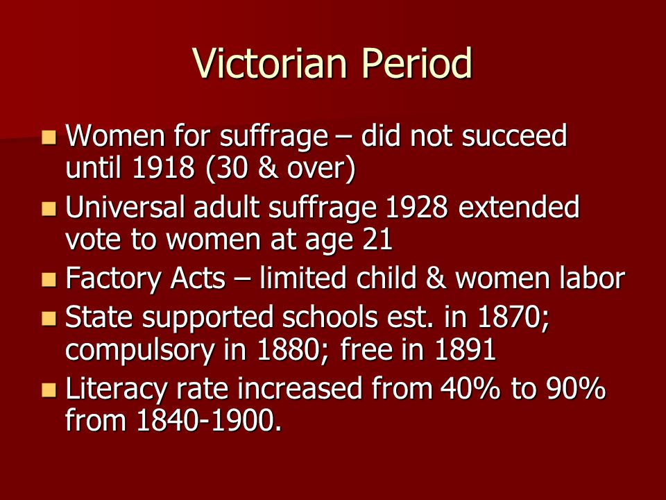 Victorian Period Women for suffrage – did not succeed until 1918 (30 & over) Women for suffrage – did not succeed until 1918 (30 & over) Universal adu