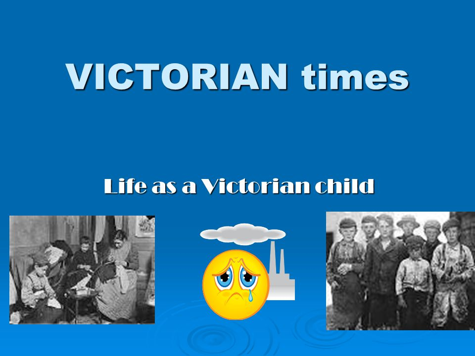 VICTORIAN times Life as a Victorian child