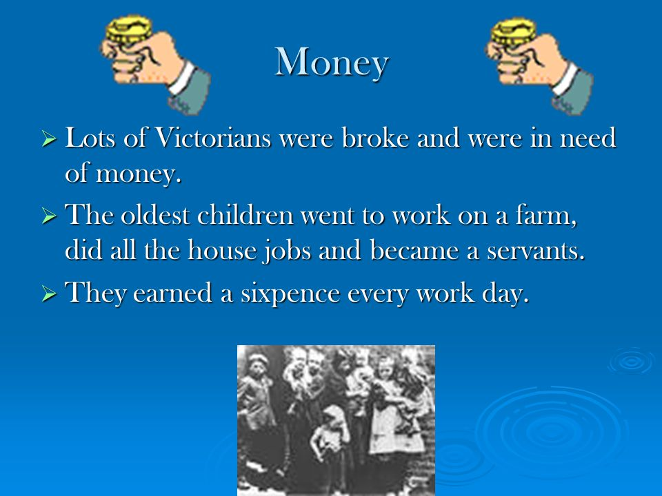 Money  Lots of Victorians were broke and were in need of money.