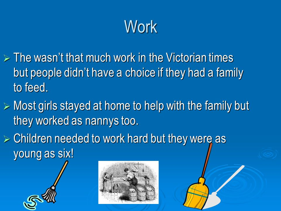 Work  The wasn't that much work in the Victorian times but people didn't have a choice if they had a family to feed.