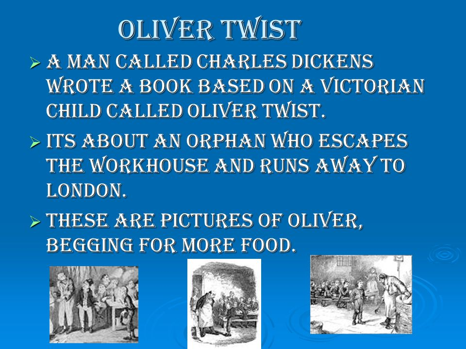 Oliver Twist AAAA man called Charles Dickens wrote a book based on a Victorian child called Oliver Twist.