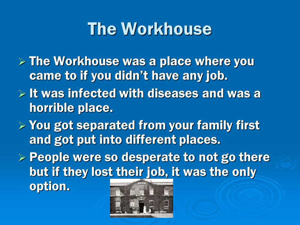 The Workhouse  The Workhouse was a place where you came to if you didn't have any job.