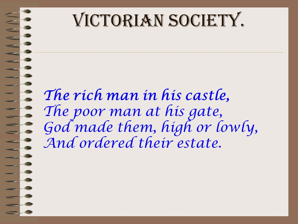 VICTORIAN SOCIETY. The rich man in his castle, The poor man at his gate, God made them, high or lowly, And ordered their estate.