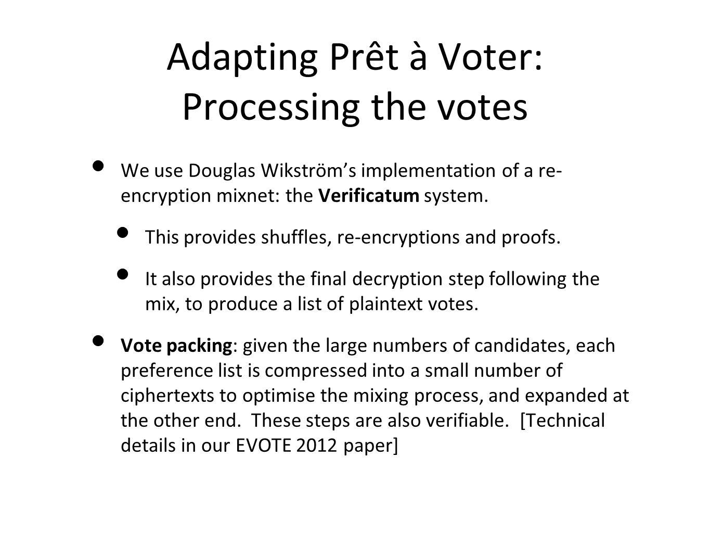 Adapting Prêt à Voter: Processing the votes We use Douglas Wikström's implementation of a re- encryption mixnet: the Verificatum system.