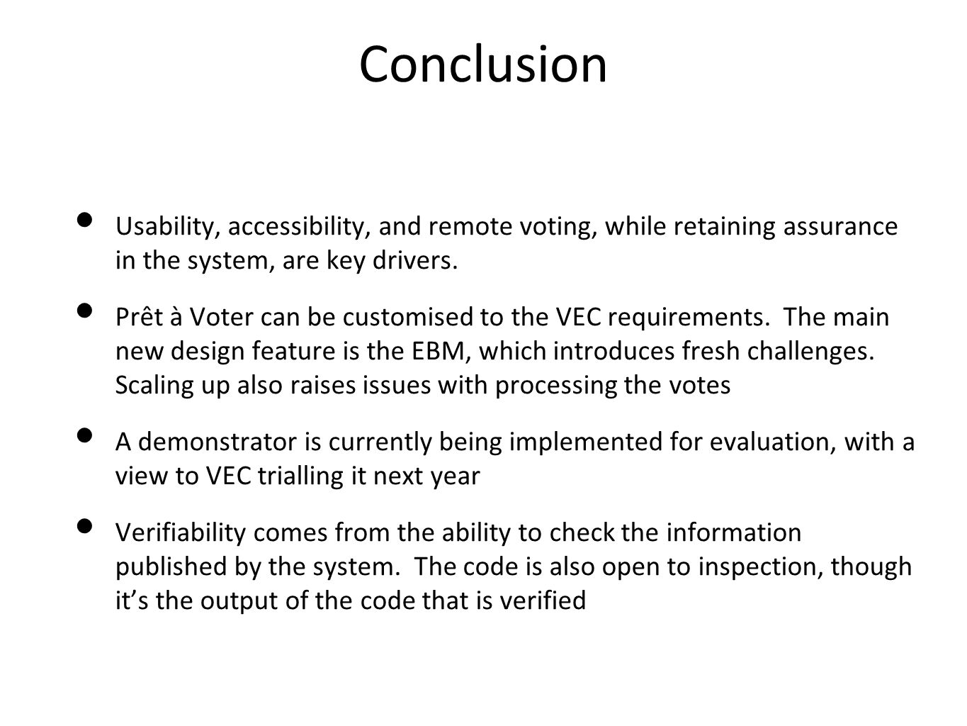 Conclusion Usability, accessibility, and remote voting, while retaining assurance in the system, are key drivers. Prêt à Voter can be customised to th
