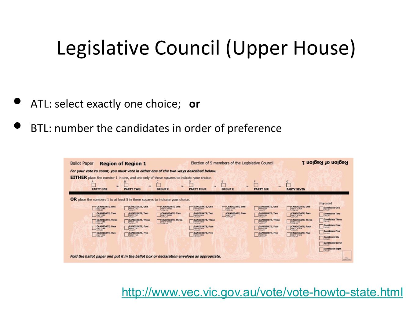 Legislative Council (Upper House) http://www.vec.vic.gov.au/vote/vote-howto-state.html ATL: select exactly one choice; or BTL: number the candidates i