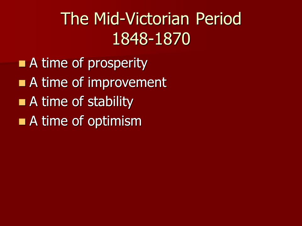 The Mid-Victorian Period 1848-1870 A time of prosperity A time of prosperity A time of improvement A time of improvement A time of stability A time of