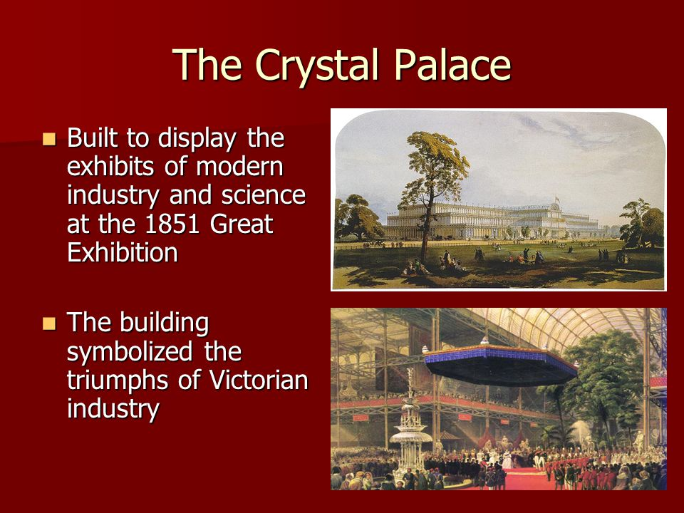 The Crystal Palace Built to display the exhibits of modern industry and science at the 1851 Great Exhibition Built to display the exhibits of modern i