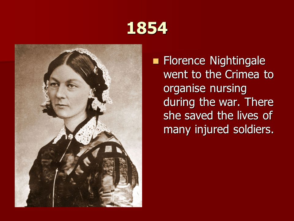 1854 Florence Nightingale went to the Crimea to organise nursing during the war. There she saved the lives of many injured soldiers. Florence Nighting