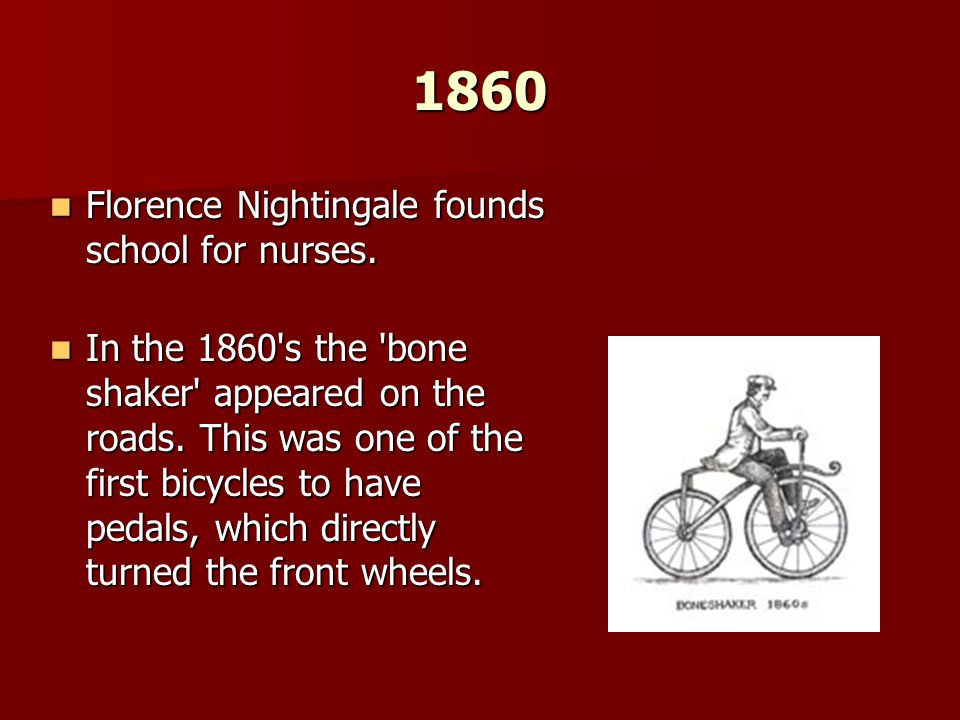 1860 Florence Nightingale founds school for nurses. Florence Nightingale founds school for nurses. In the 1860's the 'bone shaker' appeared on the roa