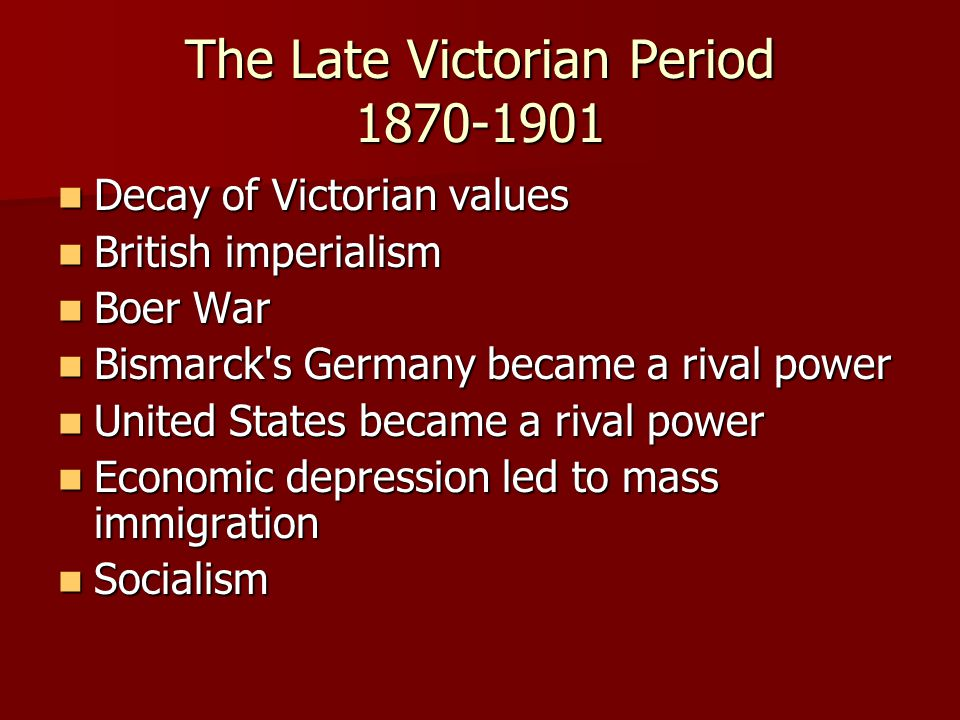 The Late Victorian Period 1870-1901 Decay of Victorian values Decay of Victorian values British imperialism British imperialism Boer War Boer War Bism