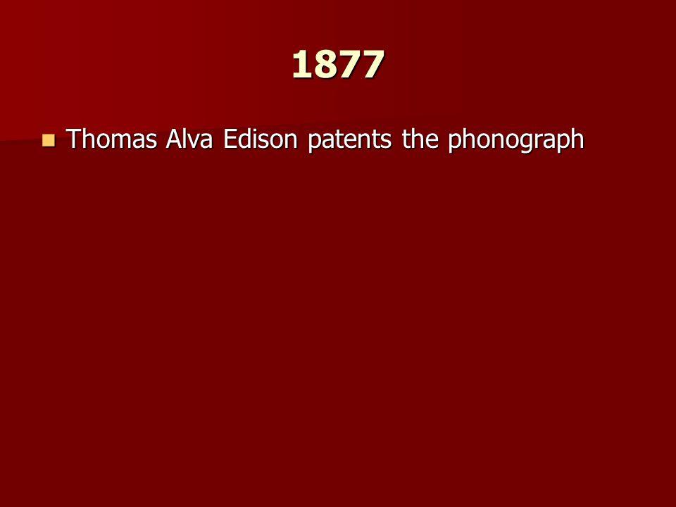 1877 Thomas Alva Edison patents the phonograph Thomas Alva Edison patents the phonograph