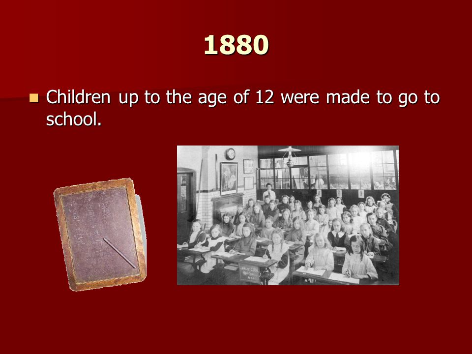 1880 Children up to the age of 12 were made to go to school. Children up to the age of 12 were made to go to school.