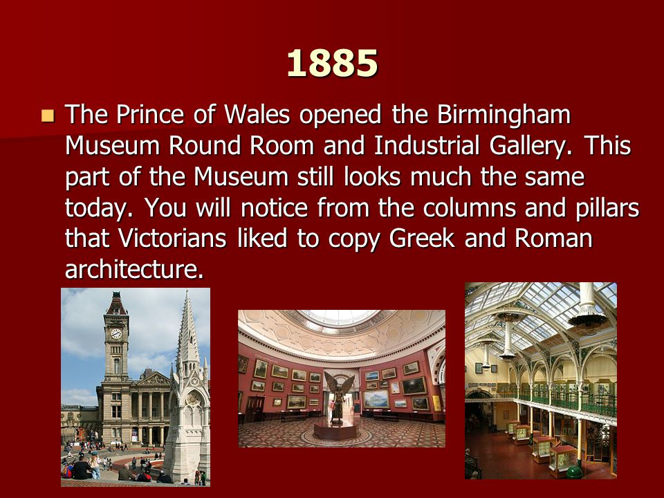 1885 The Prince of Wales opened the Birmingham Museum Round Room and Industrial Gallery. This part of the Museum still looks much the same today. You