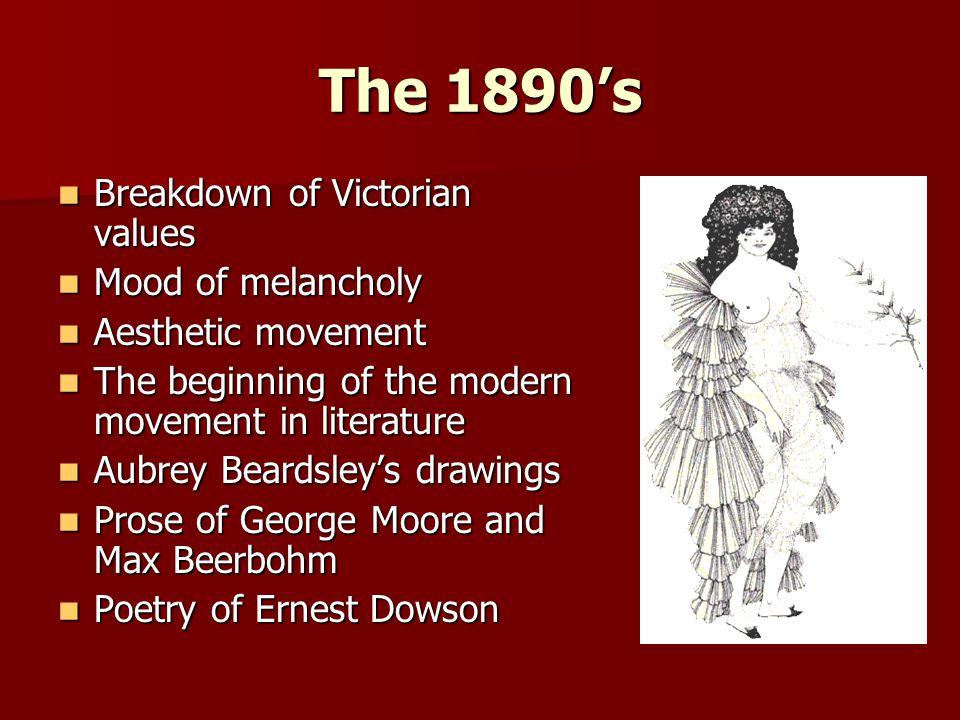 The 1890's Breakdown of Victorian values Breakdown of Victorian values Mood of melancholy Mood of melancholy Aesthetic movement Aesthetic movement The