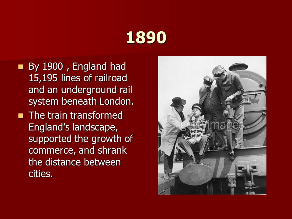 1890 By 1900, England had 15,195 lines of railroad and an underground rail system beneath London. By 1900, England had 15,195 lines of railroad and an