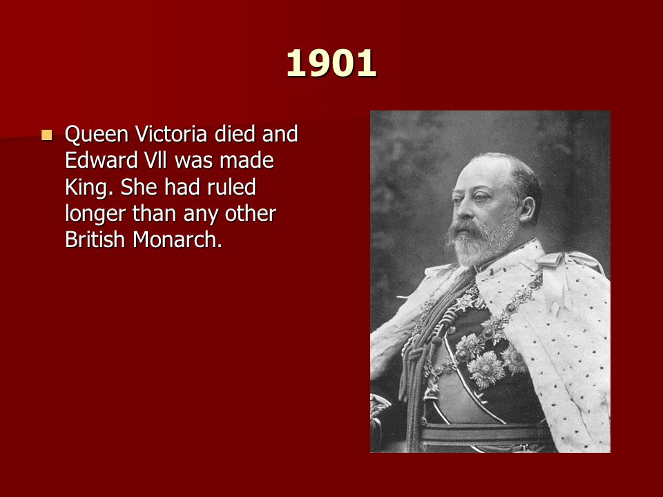 1901 Queen Victoria died and Edward Vll was made King. She had ruled longer than any other British Monarch. Queen Victoria died and Edward Vll was mad