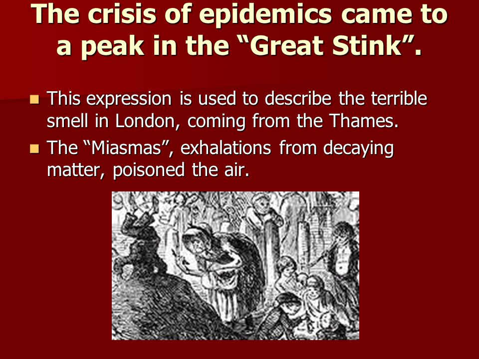 """The crisis of epidemics came to a peak in the """"Great Stink"""". This expression is used to describe the terrible smell in London, coming from the Thames."""