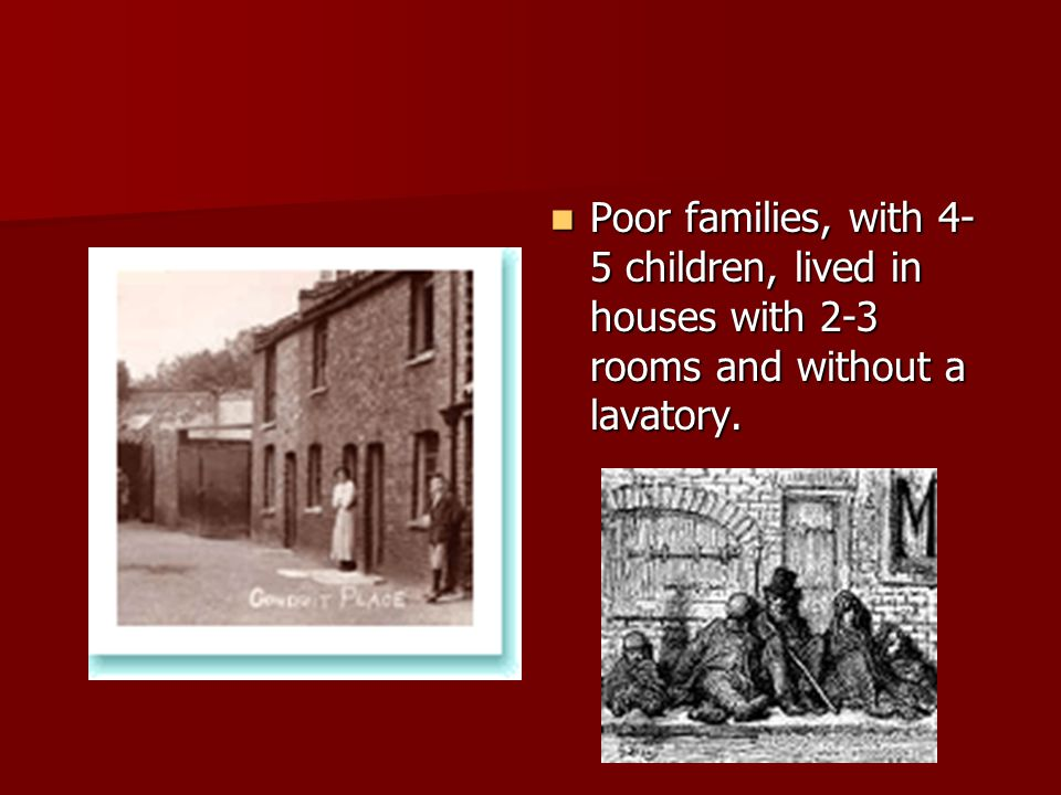 Poor families, with 4- 5 children, lived in houses with 2-3 rooms and without a lavatory. Poor families, with 4- 5 children, lived in houses with 2-3