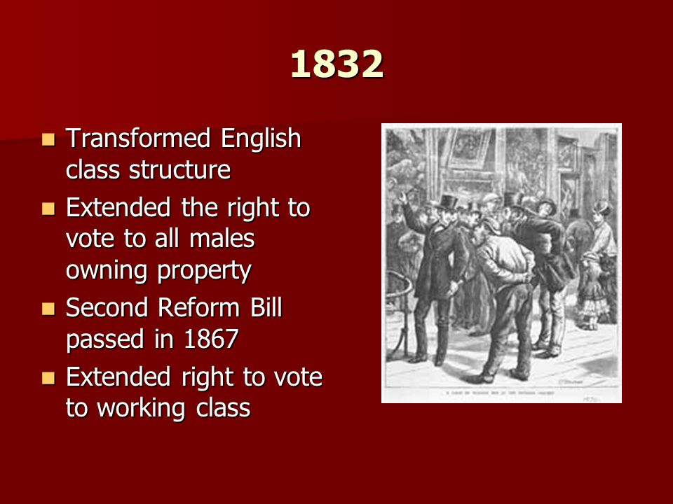 1832 Transformed English class structure Transformed English class structure Extended the right to vote to all males owning property Extended the righ