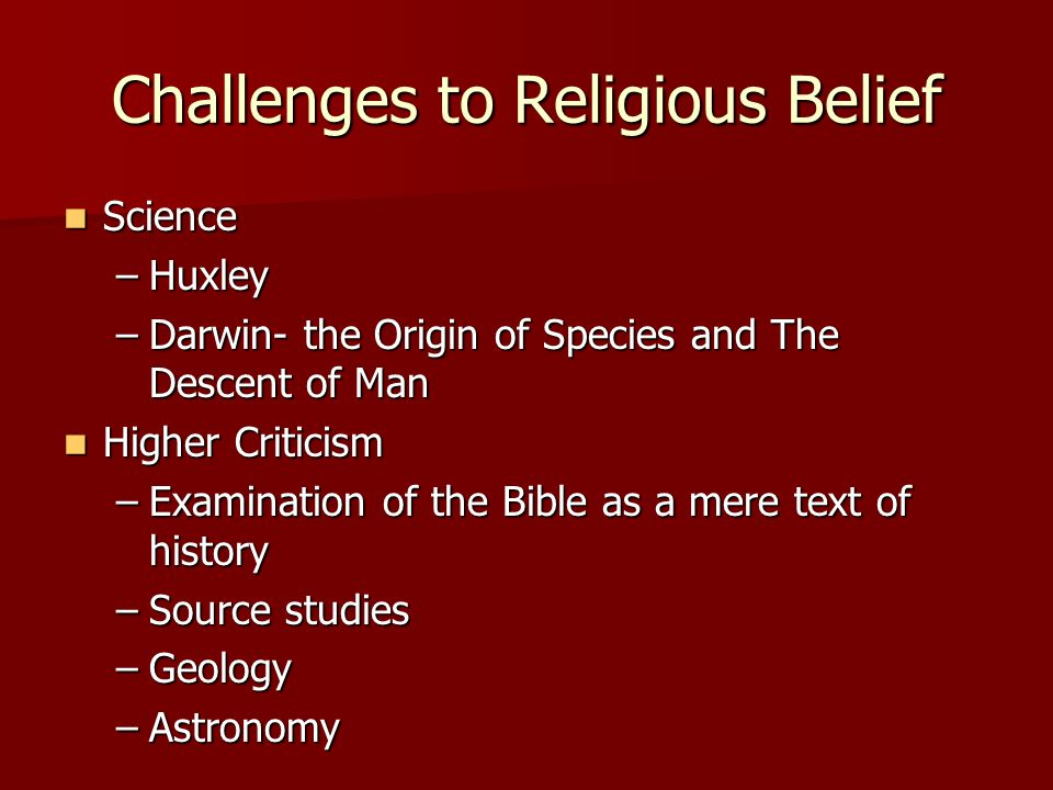 Challenges to Religious Belief Science Science –Huxley –Darwin- the Origin of Species and The Descent of Man Higher Criticism Higher Criticism –Examin