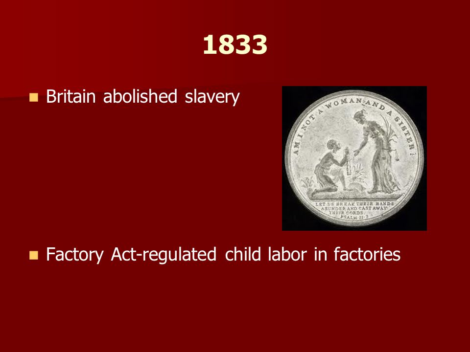 1833 Britain abolished slavery Factory Act-regulated child labor in factories