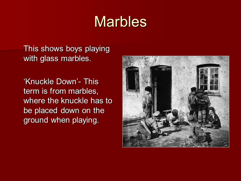 Marbles This shows boys playing with glass marbles. 'Knuckle Down'- This term is from marbles, where the knuckle has to be placed down on the ground w