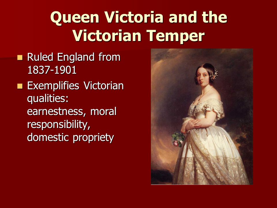 Queen Victoria and the Victorian Temper Ruled England from 1837-1901 Ruled England from 1837-1901 Exemplifies Victorian qualities: earnestness, moral