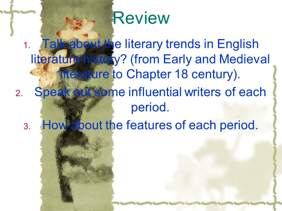 Review 1. Talk about the literary trends in English literature history? (from Early and Medieval literature to Chapter 18 century). 2. Speak out some