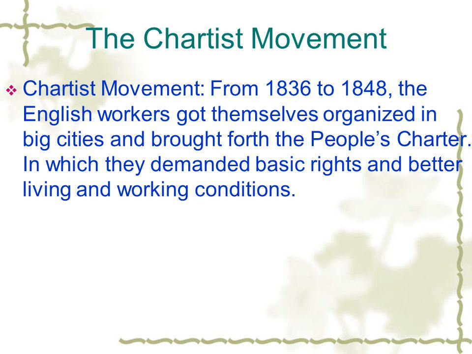 The Chartist Movement  Chartist Movement: From 1836 to 1848, the English workers got themselves organized in big cities and brought forth the People's Charter.