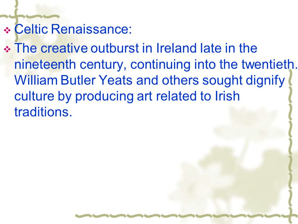  Celtic Renaissance:  The creative outburst in Ireland late in the nineteenth century, continuing into the twentieth.