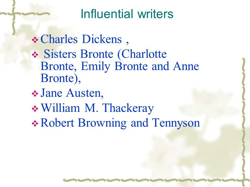 Influential writers  Charles Dickens,  Sisters Bronte (Charlotte Bronte, Emily Bronte and Anne Bronte),  Jane Austen,  William M.