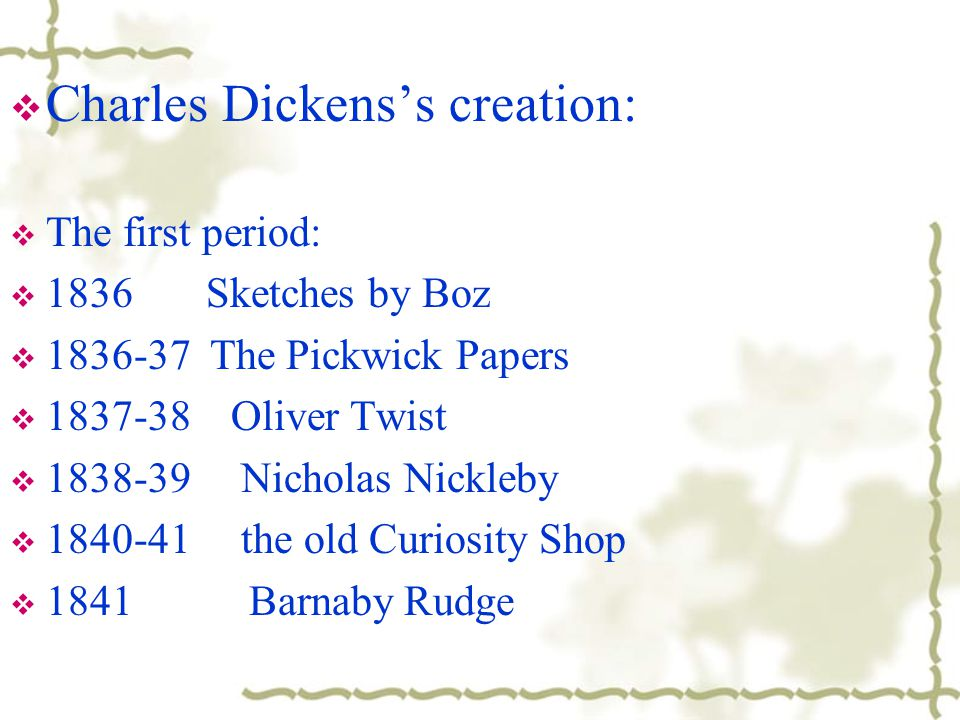  Charles Dickens's creation:  The first period:  1836 Sketches by Boz  1836-37 The Pickwick Papers  1837-38 Oliver Twist  1838-39 Nicholas Nickl