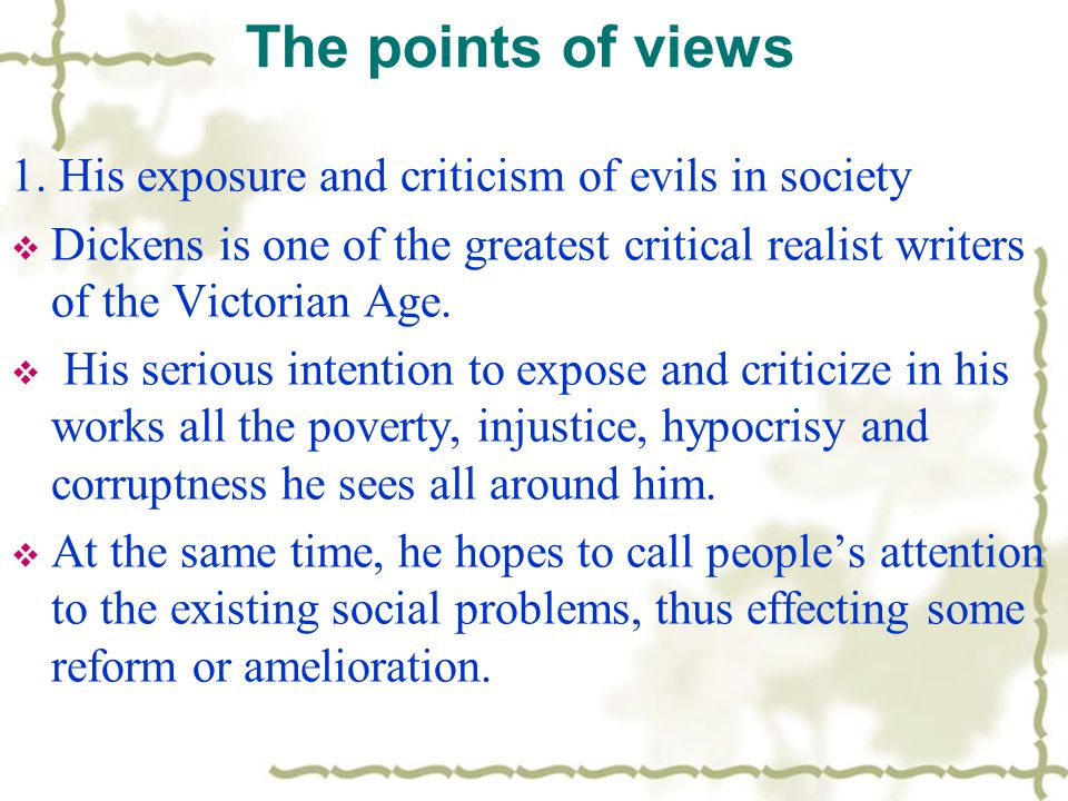 The points of views 1. His exposure and criticism of evils in society  Dickens is one of the greatest critical realist writers of the Victorian Age.