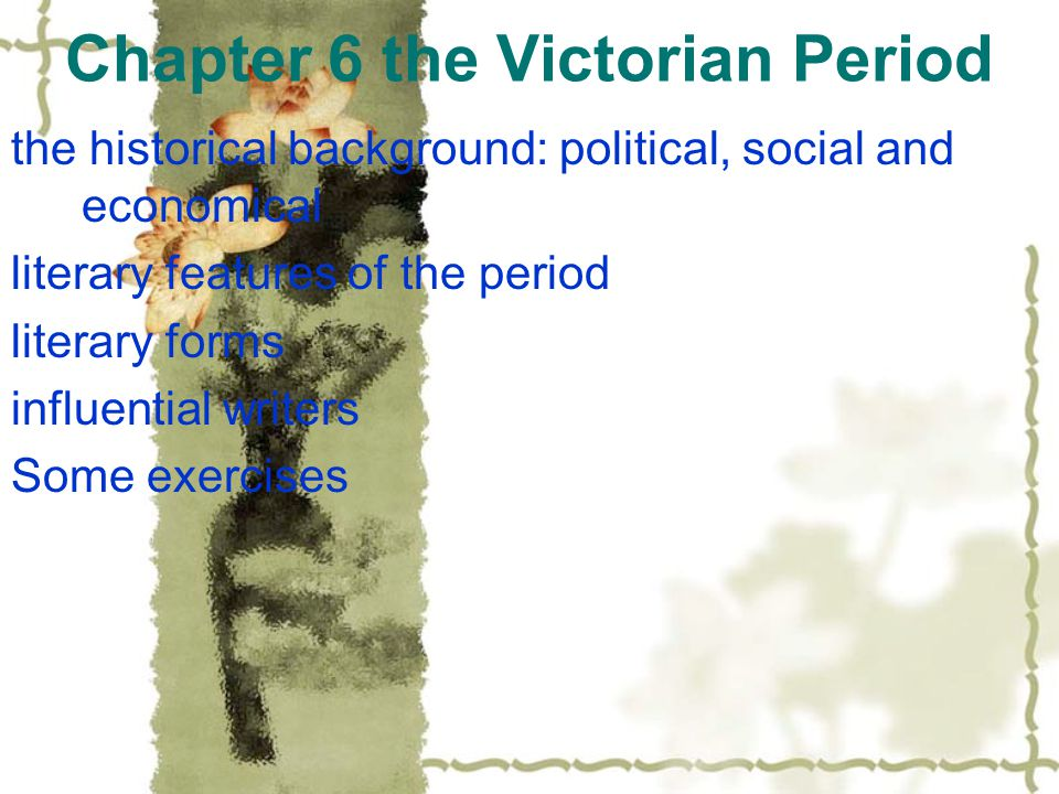 Chapter 6 the Victorian Period the historical background: political, social and economical literary features of the period literary forms influential writers Some exercises