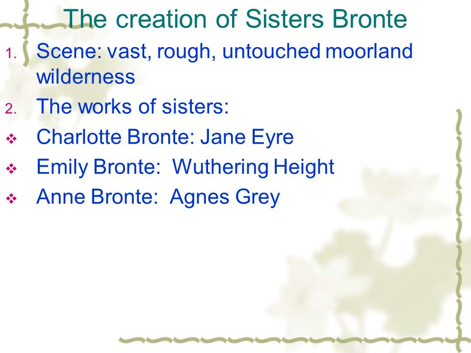The creation of Sisters Bronte 1. Scene: vast, rough, untouched moorland wilderness 2. The works of sisters:  Charlotte Bronte: Jane Eyre  Emily Bro