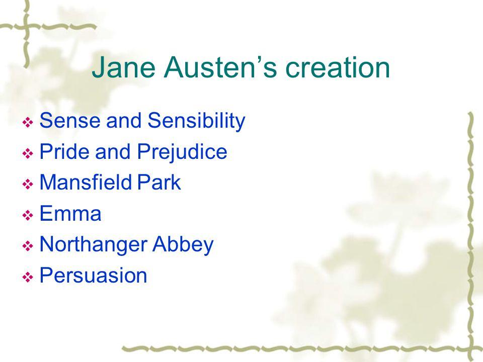 Jane Austen's creation  Sense and Sensibility  Pride and Prejudice  Mansfield Park  Emma  Northanger Abbey  Persuasion