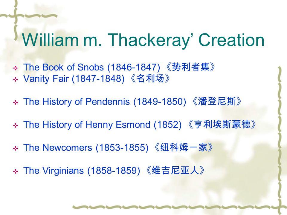 William m. Thackeray' Creation  The Book of Snobs (1846-1847) 《势利者集》  Vanity Fair (1847-1848) 《名利场》  The History of Pendennis (1849-1850) 《潘登尼斯》 