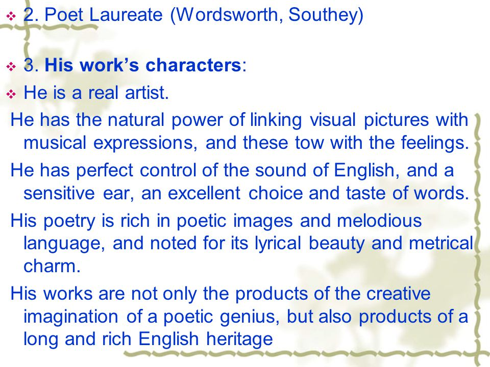  2. Poet Laureate (Wordsworth, Southey)  3. His work's characters:  He is a real artist.