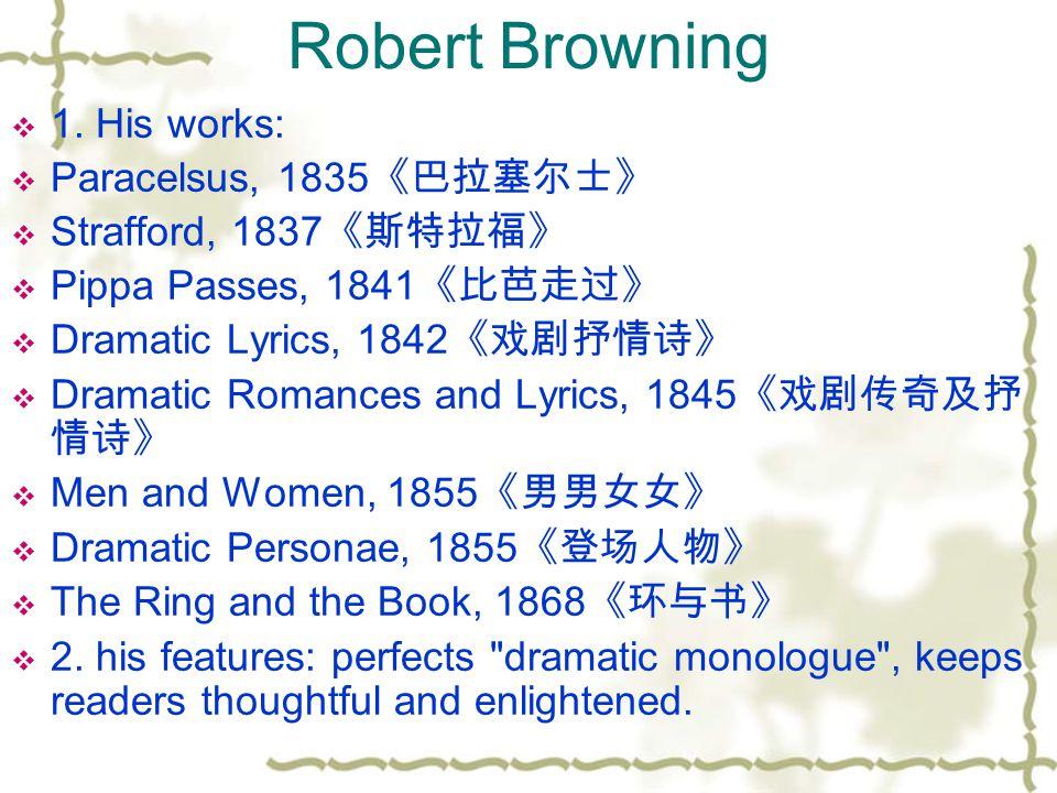 Robert Browning  1. His works:  Paracelsus, 1835 《巴拉塞尔士》  Strafford, 1837 《斯特拉福》  Pippa Passes, 1841 《比芭走过》  Dramatic Lyrics, 1842 《戏剧抒情诗》  Dram