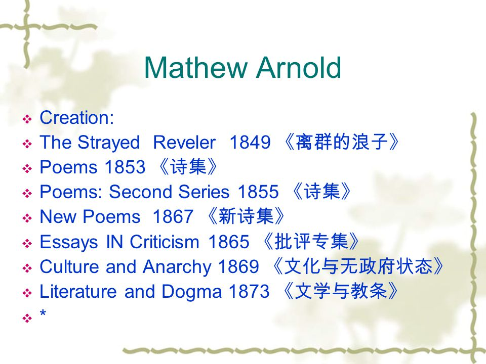 Mathew Arnold  Creation:  The Strayed Reveler 1849 《离群的浪子》  Poems 1853 《诗集》  Poems: Second Series 1855 《诗集》  New Poems 1867 《新诗集》  Essays IN Criticism 1865 《批评专集》  Culture and Anarchy 1869 《文化与无政府状态》  Literature and Dogma 1873 《文学与教条》  *