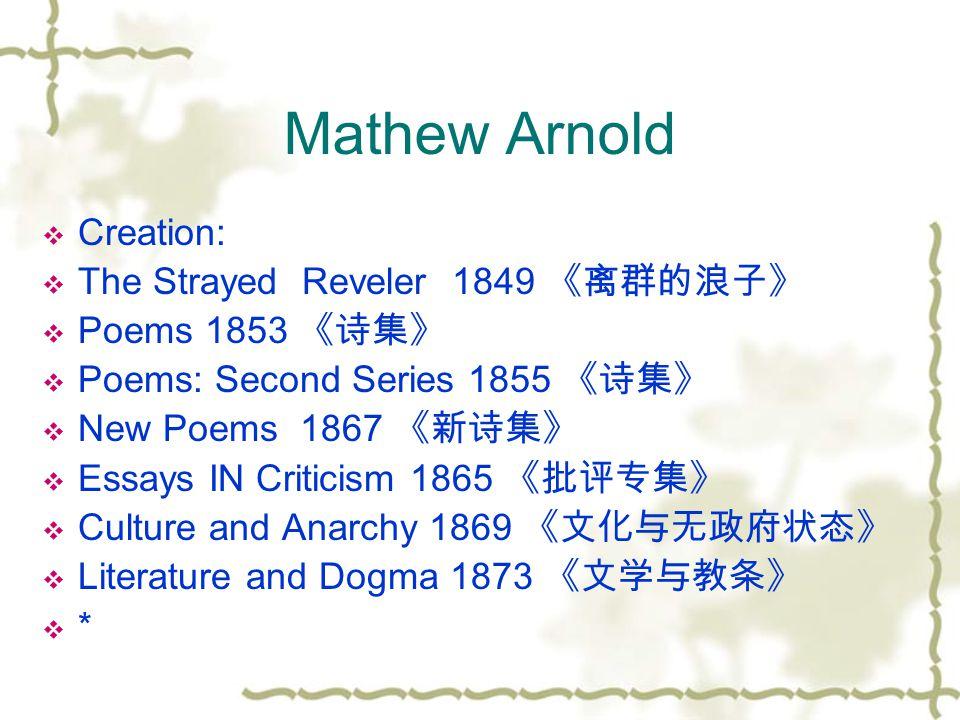 Mathew Arnold  Creation:  The Strayed Reveler 1849 《离群的浪子》  Poems 1853 《诗集》  Poems: Second Series 1855 《诗集》  New Poems 1867 《新诗集》  Essays IN Cri