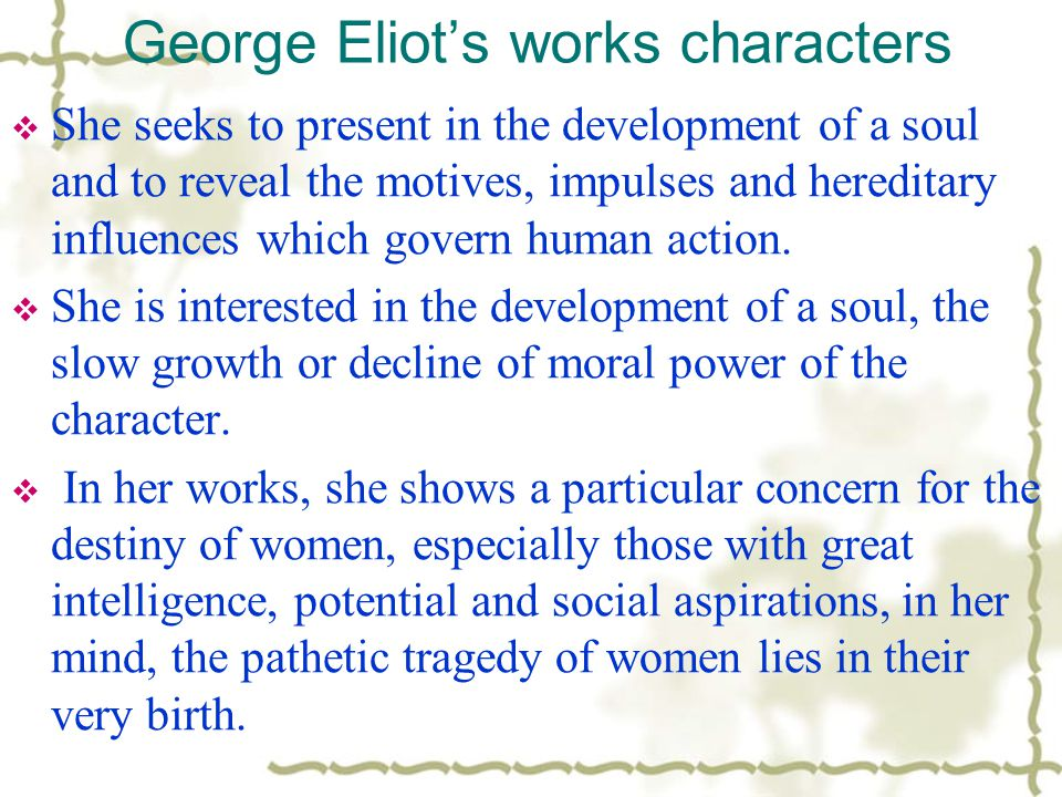 George Eliot's works characters  She seeks to present in the development of a soul and to reveal the motives, impulses and hereditary influences which govern human action.