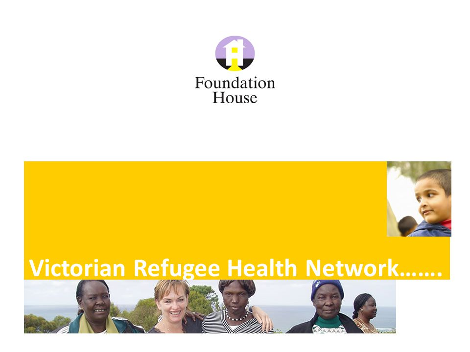Foundation House www.foundationhouse.org.au © VFST 2011 Established in 2007 to bring together health, community and settlement services to build their capacity to provide more accessible and appropriate healthcare for people of refugee backgrounds.