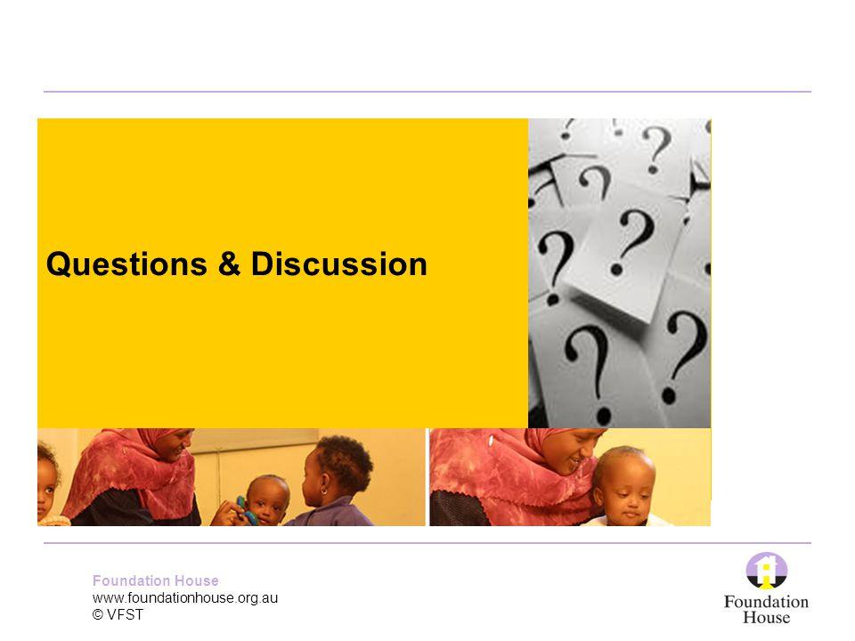Foundation House www.foundationhouse.org.au © VFST Questions & Discussion