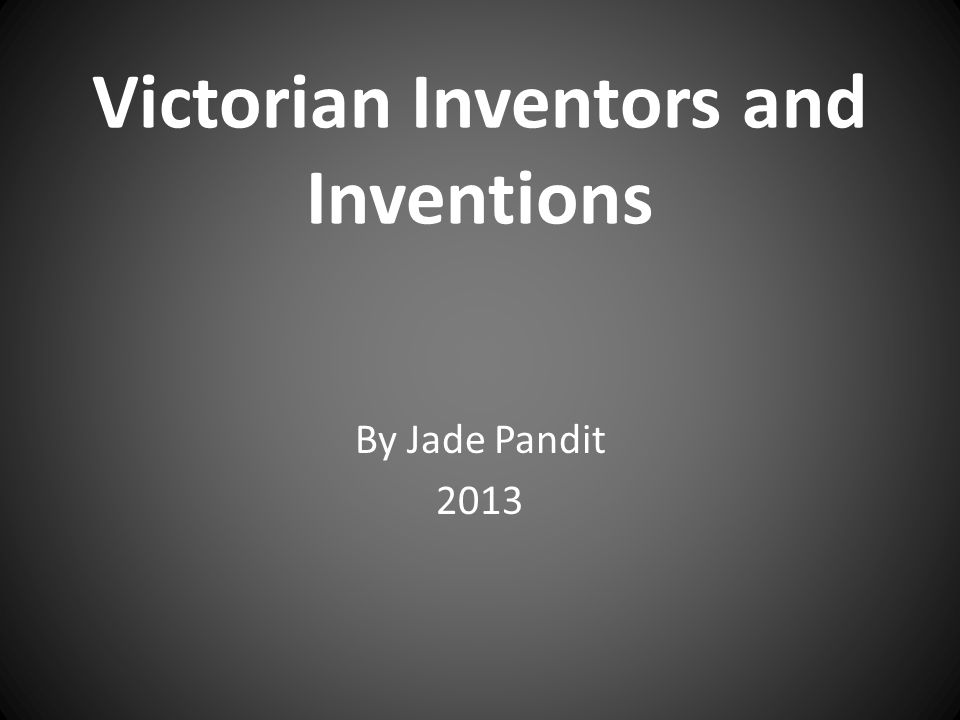 Victorian Inventors and Inventions By Jade Pandit 2013