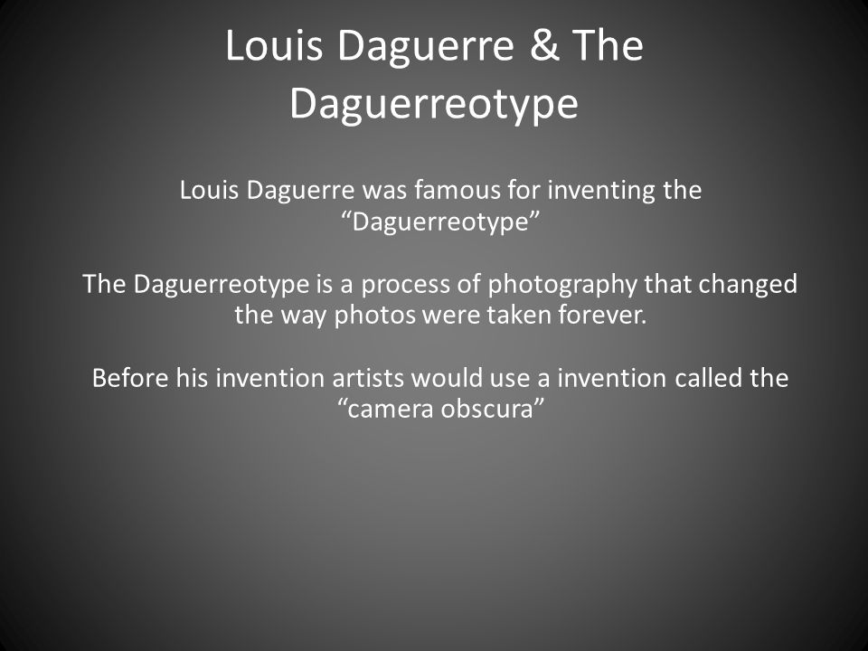 Louis Daguerre & The Daguerreotype Louis Daguerre was famous for inventing the Daguerreotype The Daguerreotype is a process of photography that changed the way photos were taken forever.