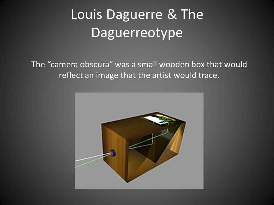 Louis Daguerre & The Daguerreotype The camera obscura was a small wooden box that would reflect an image that the artist would trace.