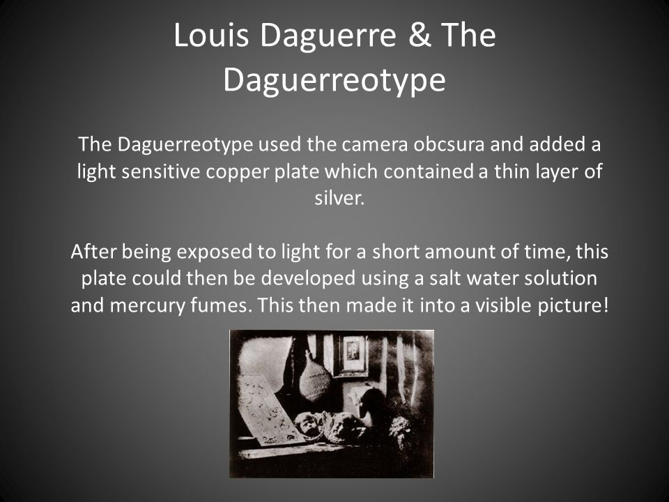 Louis Daguerre & The Daguerreotype The Daguerreotype used the camera obcsura and added a light sensitive copper plate which contained a thin layer of silver.