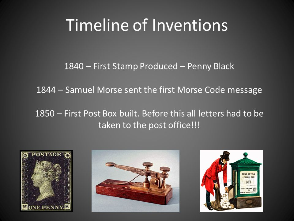 Timeline of Inventions 1840 – First Stamp Produced – Penny Black 1844 – Samuel Morse sent the first Morse Code message 1850 – First Post Box built.